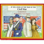 If You Lived at the Time of the Civil War by Kay Moore