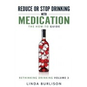 Reduce or Stop Drinking with Medication: The How-To Guide: Volume 3 of the 'a Prescription for Alcoholics - Medication for Alcoholism' Book Series