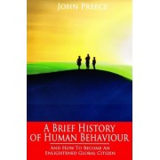 A Brief History of Human Behaviour and How to Become an Enlightened Global Citizen by John F. Preece