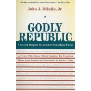 Godly Republic by John J. DiIulio