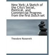 New York; A Sketch of the City's Social, Political, and Commercial Progress from the First Dutch Set by IV Theodore Roosevelt
