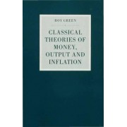 Classical Theories of Money, Output and Inflation by Roy Green