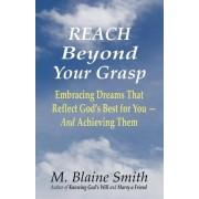 Reach Beyond Your Grasp by M Blaine Smith