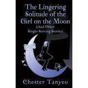 The Lingering Solitude of the Girl on the Moon (and Other Single-Serving Stories)