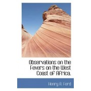 Observations on the Fevers on the West Coast of Africa. by Henry A Ford