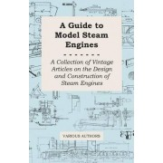A Guide to Model Steam Engines - A Collection of Vintage Articles on the Design and Construction of Steam Engines by Various