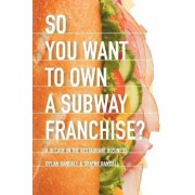 So You Want to Own a Subway Franchise? a Decade in the Restaurant Business by Dylan Randall