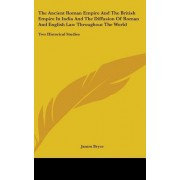 The Ancient Roman Empire and the British Empire in India and the Diffusion of Roman and English Law Throughout the World by James Bryce