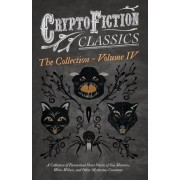 Cryptofiction - Volume IV - A Collection of Fantastical Short Stories of Sea Monsters, Phantom Cats, and Other Mysterious Creatures - Including Tales by E. F. Benson, H. P. Lovecraft, Sax Rohmer, and Many Other Important Authors (Cryptofiction Classics) b