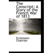 The Conscript; A Story of the French War of 1813 by Erckmann-Chatrian