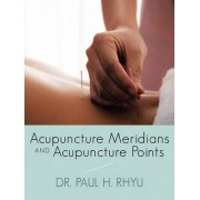 Acupuncture Meridians and Acupuncture Points by Dr. Paul H. Rhyu