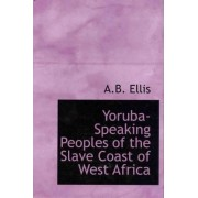 Yoruba-Speaking Peoples of the Slave Coast of West Africa by Alfred Burton Ellis