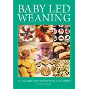 Baby Led Weaning: Quick and Easy Recipes for Busy Mums