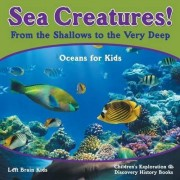 Sea Creatures! from the Shallows to the Very Deep - Oceans for Kids - Children's Exploration & Discovery History Books by Left Brain Kids