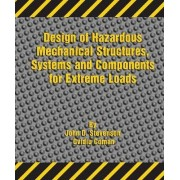 Design of Hazardous Mechanical Structures, Systems and Components for Extreme Loads by John D Stevenson