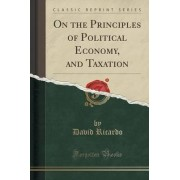 On the Principles of Political Economy, and Taxation (Classic Reprint) by David Ricardo