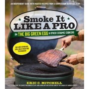 Smoke it Like a Pro on the Big Green Egg and Other Ceramic Cookers by Eric Mitchell
