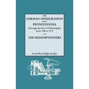 The German Immigration Into Pennsylvania Through the Port of Philadelphia from 1700 to 1775 [And] the Redemptioners by Frank R Diffenderffer