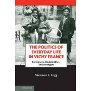 The Politics of Everyday Life in Vichy France by Shannon L. Fogg
