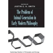 The Problem of Animal Generation in Early Modern Philosophy by Justin E. H. Smith