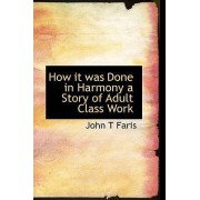 How It Was Done in Harmony a Story of Adult Class Work by John T Faris