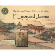 The Life and Times of Victoria Architect P. Leonard James by Rosemary James Cross
