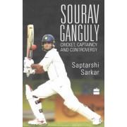 Sourav Ganguly: Cricket, Captaincy and Controversy by Saptarshi Sarkar