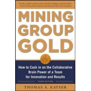 Mining Group Gold, Third Edition: How to Cash in on the Collaborative Brain Power of a Team for Innovation and Results by Thomas A. Kayser