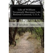 Life of William Tecumseh Sherman Late Retired General, U.S.A.: A History of His Career in War and Peace His Romantic Youth His Stern and Patriotic Man