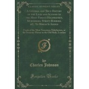 A General and True History of the Lives and Actions of the Most Famous Highwaymen, Murderers, Street-Robbers, &C. to Which Is Added by Charles Johnson