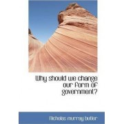 Why Should We Change Our Form of Government? by Nicholas Murray Butler