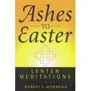 Ashes to Easter by Bishop Robert F. Morneau