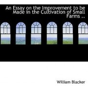 An Essay on the Improvement to Be Made in the Cultivation of Small Farms .. by William Blacker