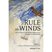 To Rule the Winds. the Evolution of the British Fighter Force Through Two World Wars: Volume 2: Air War on the Western Front 1914-1918
