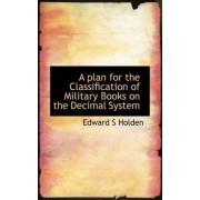 A Plan for the Classification of Military Books on the Decimal System by Edward Singleton Holden