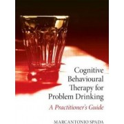Cognitive Behavioural Therapy for Problem Drinking by Marcantonio Spada