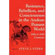 Resistance, Rebellion and Consciousness in the Peasant Andean World, 18th-20th Centuries by Steve J. Stern