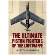 The Ultimate Piston Fighters of the Luftwaffe by Justo Miranda