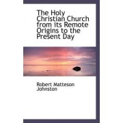 The Holy Christian Church from Its Remote Origins to the Present Day by Robert Matteson Johnston