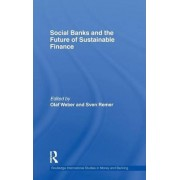 Social Banks and the Future of Sustainable Finance by Olaf Weber