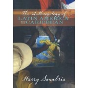 The Anthropology of Latin America and the Caribbean by Harry Sanabria