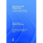 Grammar to Get Things Done: A Practical Guide for Teachers Anchored in Real-World Usage a Co-Publication of Routledge and the National Council of