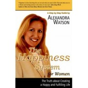 The Happiness System for Women, the Truth about Creating a Happy and Fulfilling Life by Alexandra Watson