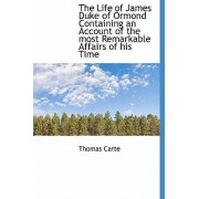 The Life of James Duke of Ormond Containing an Account of the Most Remarkable Affairs of His Time by Thomas Carte