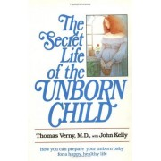 Thomas Verny The Secret Life of the Unborn Child: How You Can Prepare Your Baby for a Happy, Healthy Life