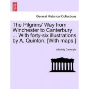 The Pilgrims' Way from Winchester to Canterbury ... with Forty-Six Illustrations by A. Quinton. [With Maps.] by Julia Ady Cartwright