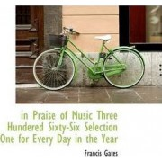 In Praise of Music Three Hundered Sixty-Six Selection One for Every Day in the Year by Francis Gates
