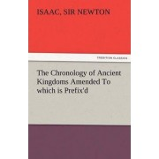 The Chronology of Ancient Kingdoms Amended to Which Is Prefix'd, a Short Chronicle from the First Memory of Things in Europe, to the Conquest of Persi by Sir Isaac Newton