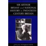 Sir Arthur Bryant and National History in Twentieth-Century Britain by Julia Stapleton