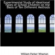 Experimental Study of Ideational Types of School Children on the Basis of Ten Different Methods by William Parker Wharton